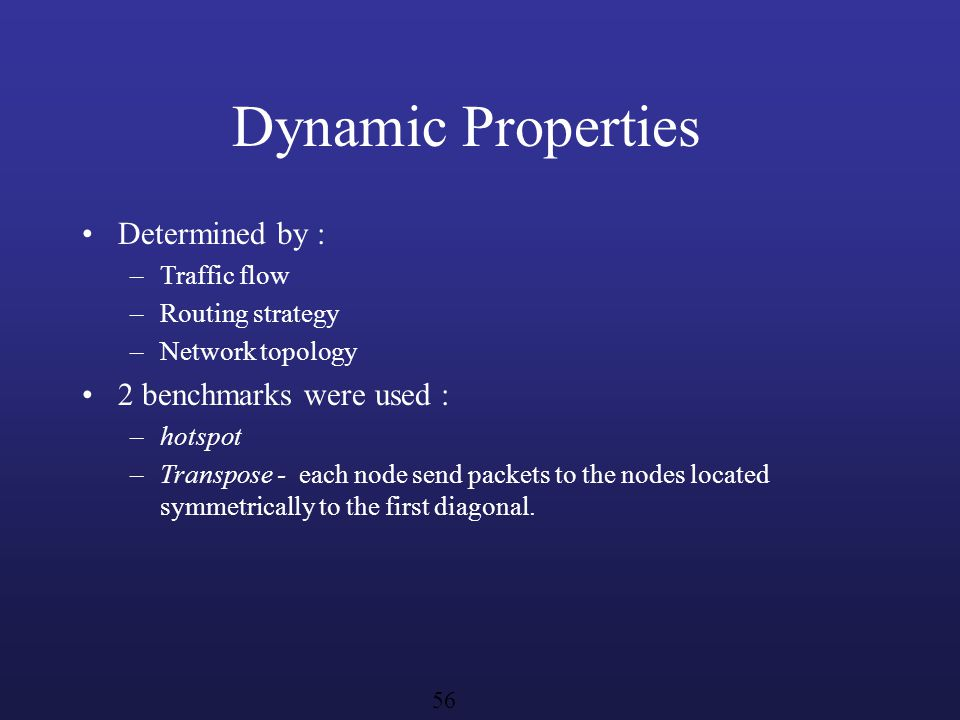 Dynamic Properties Determined by : –Traffic flow –Routing strategy –Network topology 2 benchmarks were used : –hotspot –Transpose - each node send packets to the nodes located symmetrically to the first diagonal.