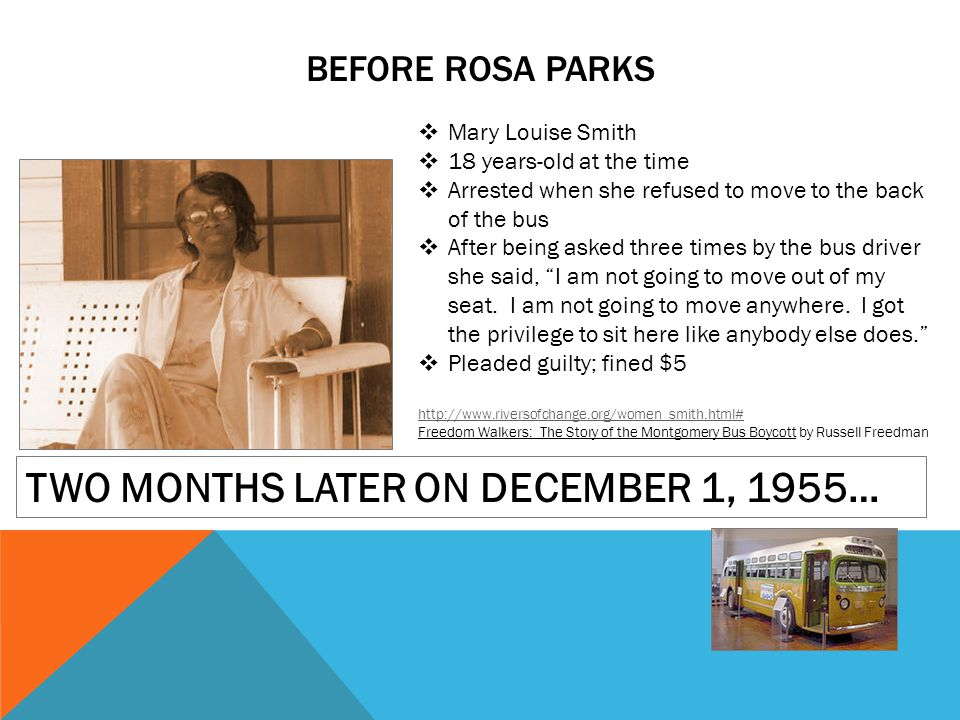 BEFORE ROSA PARKS Mary Louise Smith 18 years-old at the time Arrested when she refused to move to the back of the bus After being asked three times by the bus driver she said, I am not going to move out of my seat.