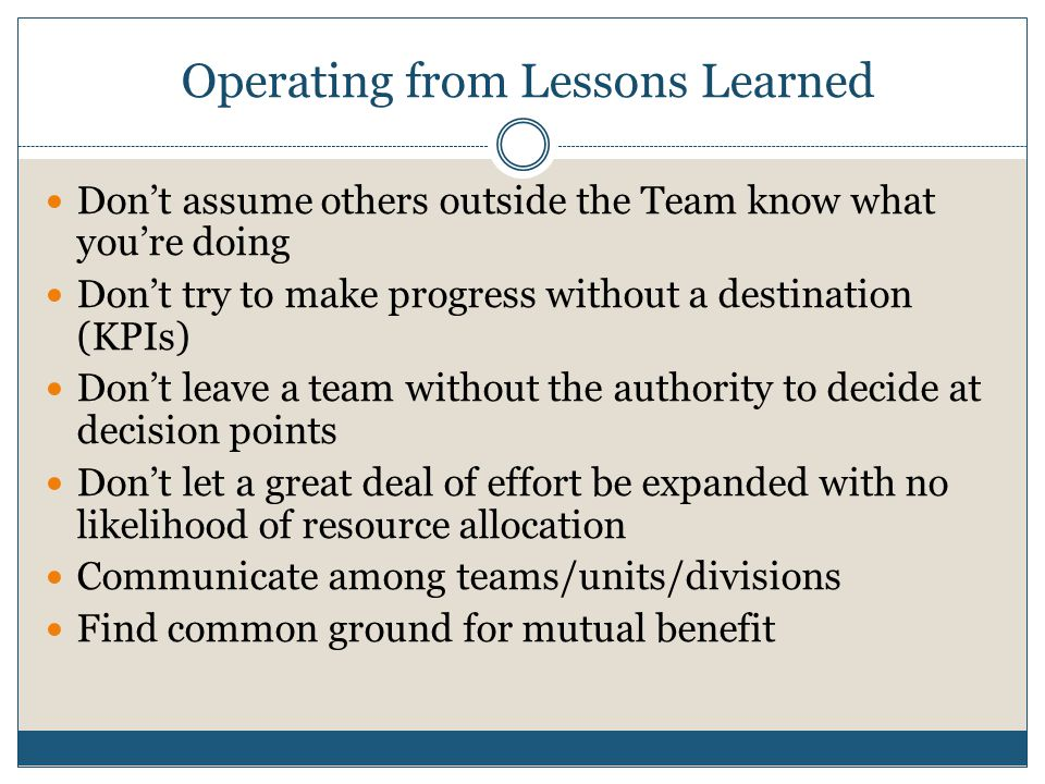 Operating from Lessons Learned Dont assume others outside the Team know what youre doing Dont try to make progress without a destination (KPIs) Dont leave a team without the authority to decide at decision points Dont let a great deal of effort be expanded with no likelihood of resource allocation Communicate among teams/units/divisions Find common ground for mutual benefit
