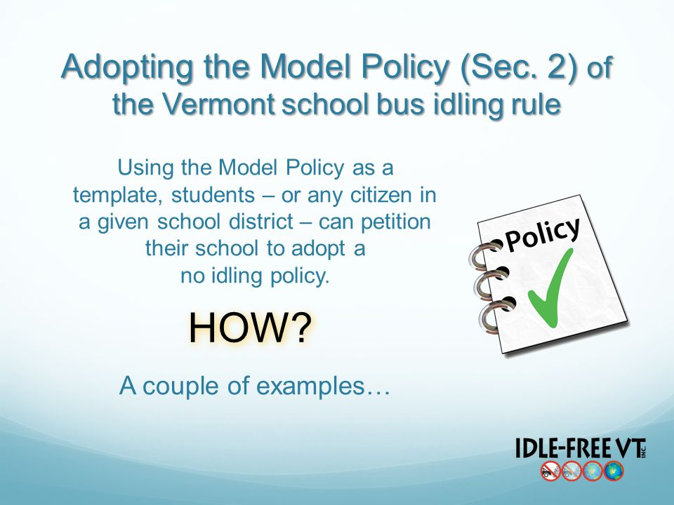 Using the Model Policy as a template, students – or any citizen in a given school district – can petition their school to adopt a no idling policy.