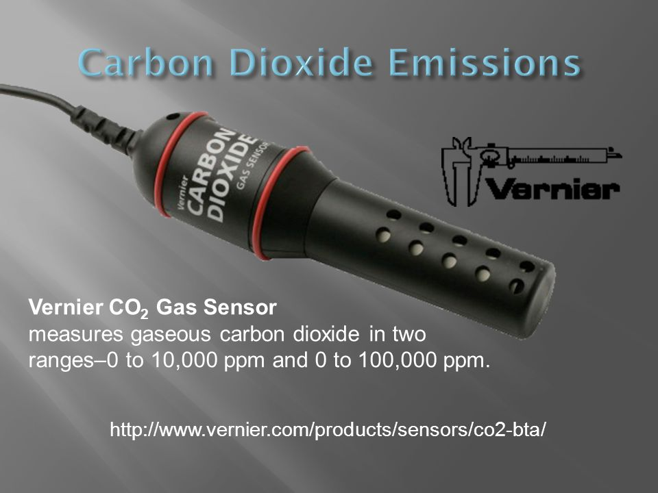 Vernier CO 2 Gas Sensor measures gaseous carbon dioxide in two ranges–0 to 10,000 ppm and 0 to 100,000 ppm. http://www.vernier.com/products/sensors/co