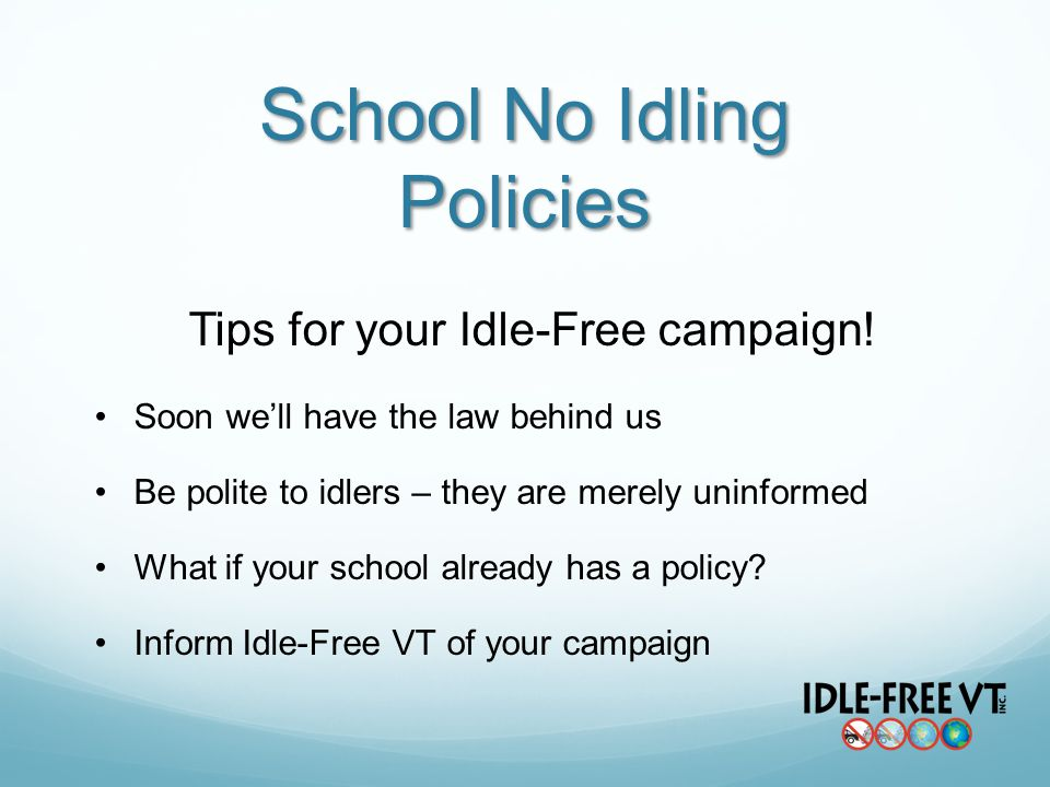 School No Idling Policies Tips for your Idle-Free campaign! Soon well have the law behind us Be polite to idlers – they are merely uninformed What if