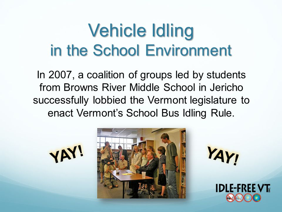 Vehicle Idling in the School Environment In 2007, a coalition of groups led by students from Browns River Middle School in Jericho successfully lobbied the Vermont legislature to enact Vermonts School Bus Idling Rule.