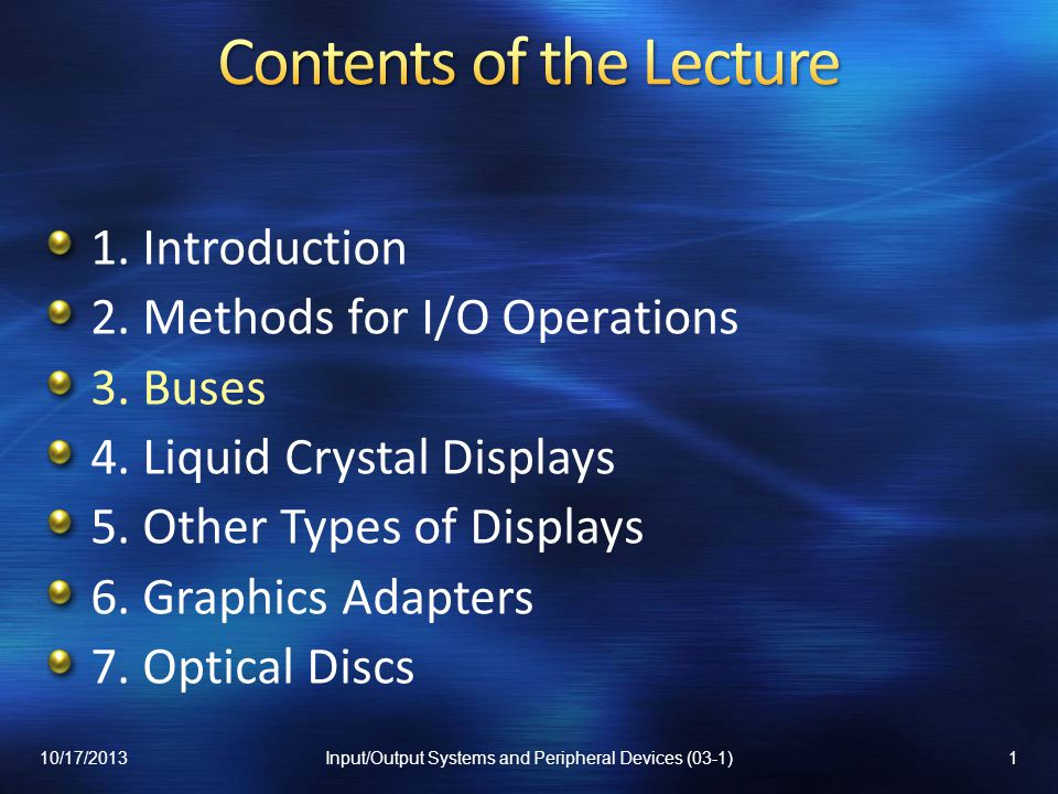 1. Introduction 2. Methods for I/O Operations 3. Buses 4. Liquid Crystal Displays 5. Other Types of Displays 6. Graphics Adapters 7. Optical Discs 10/
