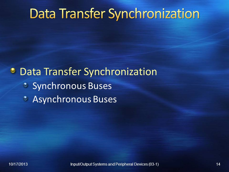 Data Transfer Synchronization Synchronous Buses Asynchronous Buses 10/17/201314Input/Output Systems and Peripheral Devices (03-1)