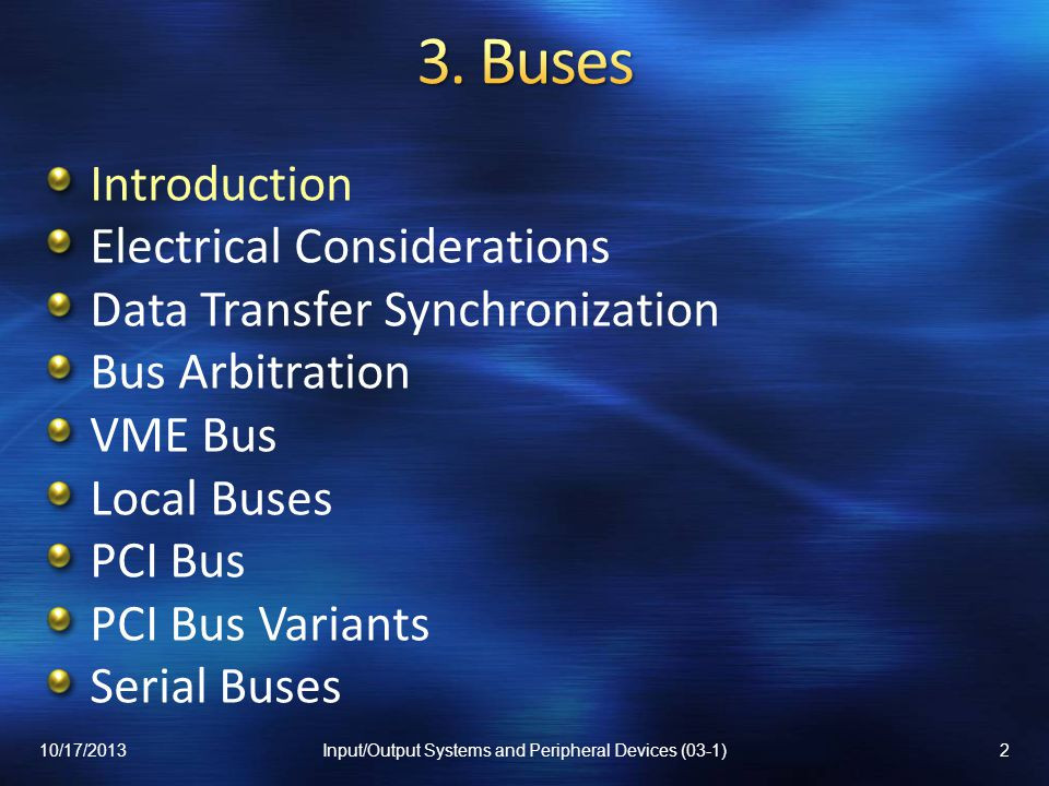 Introduction Electrical Considerations Data Transfer Synchronization Bus Arbitration VME Bus Local Buses PCI Bus PCI Bus Variants Serial Buses 10/17/201313Input/Output Systems and Peripheral Devices (03-1)