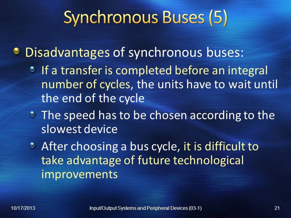 Disadvantages of synchronous buses: If a transfer is completed before an integral number of cycles, the units have to wait until the end of the cycle