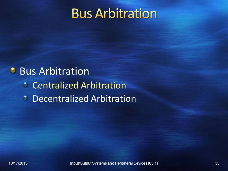 Bus Arbitration Centralized Arbitration Decentralized Arbitration 10/17/201335Input/Output Systems and Peripheral Devices (03-1)