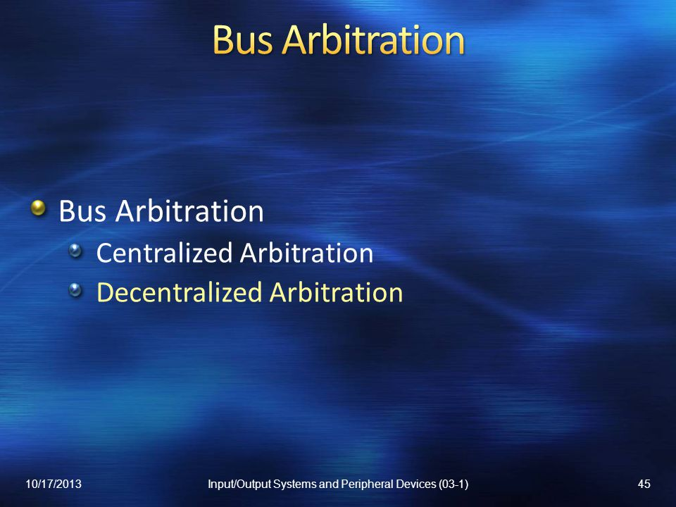 Bus Arbitration Centralized Arbitration Decentralized Arbitration 10/17/201345Input/Output Systems and Peripheral Devices (03-1)