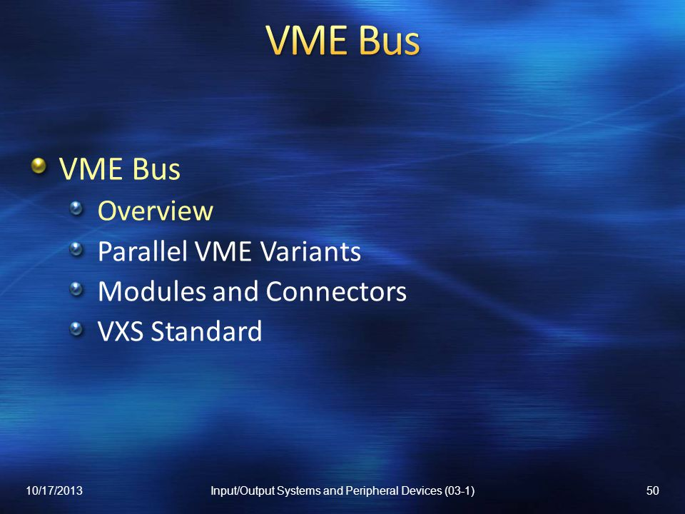 VME Bus Overview Parallel VME Variants Modules and Connectors VXS Standard 10/17/201350Input/Output Systems and Peripheral Devices (03-1)