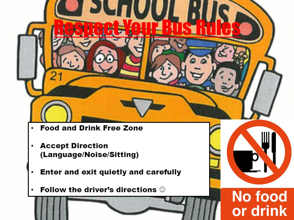 Respect Your Bus Rules Food and Drink Free Zone Accept Direction (Language/Noise/Sitting) Enter and exit quietly and carefully Follow the drivers directions