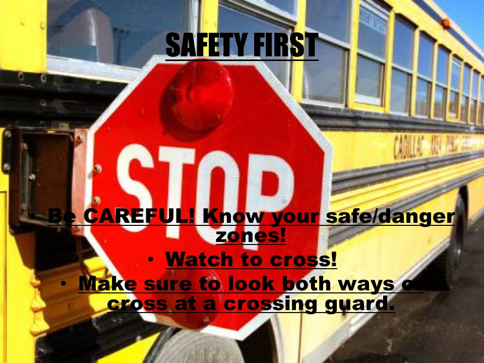 SAFETY FIRST Be CAREFUL. Know your safe/danger zones.