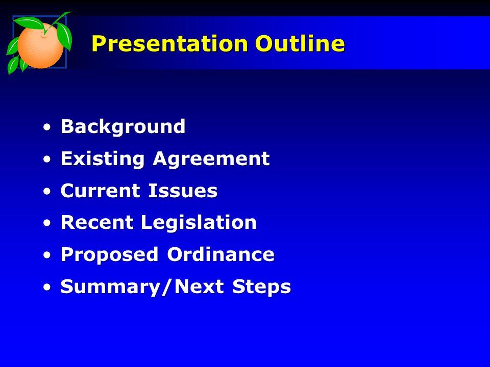 BackgroundBackground Existing AgreementExisting Agreement Current IssuesCurrent Issues Recent LegislationRecent Legislation Proposed OrdinanceProposed Ordinance Summary/Next StepsSummary/Next Steps Presentation Outline