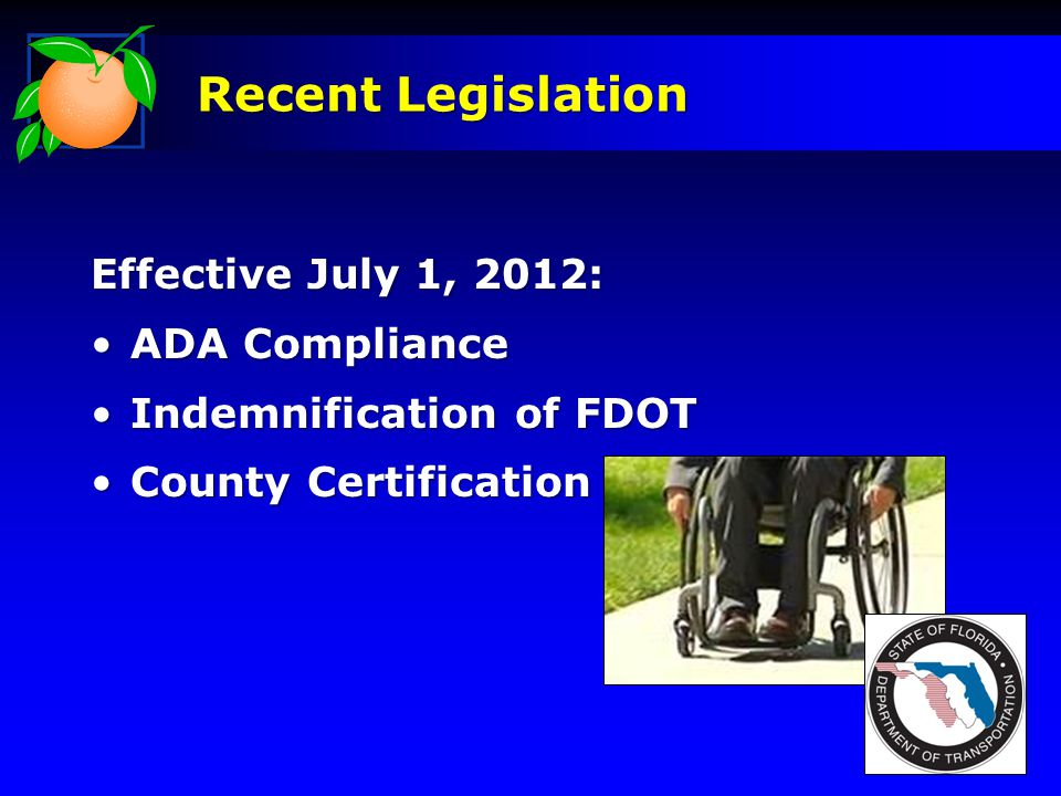 Effective July 1, 2012: ADA ComplianceADA Compliance Indemnification of FDOTIndemnification of FDOT County CertificationCounty Certification Recent Legislation