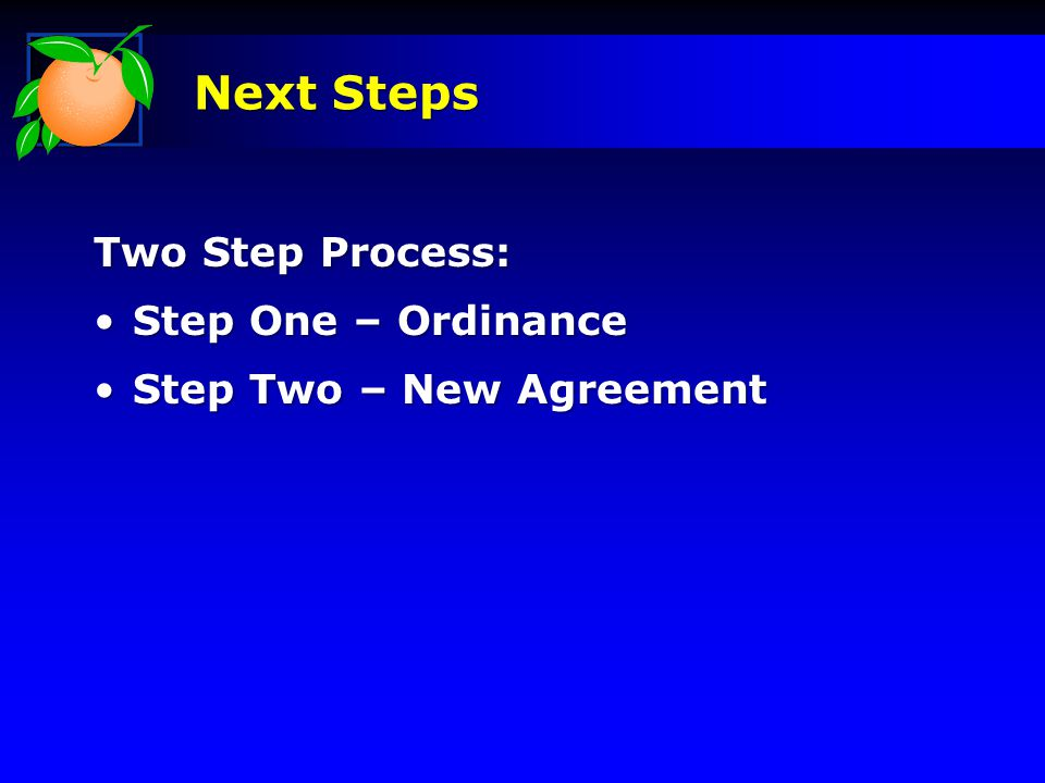 Next Steps Two Step Process: Step One – OrdinanceStep One – Ordinance Step Two – New AgreementStep Two – New Agreement