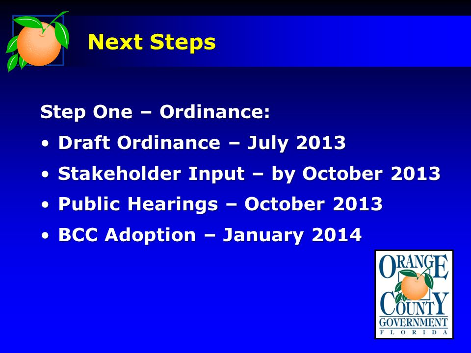 Next Steps Step One – Ordinance: Draft Ordinance – July 2013Draft Ordinance – July 2013 Stakeholder Input – by October 2013Stakeholder Input – by October 2013 Public Hearings – October 2013Public Hearings – October 2013 BCC Adoption – January 2014BCC Adoption – January 2014