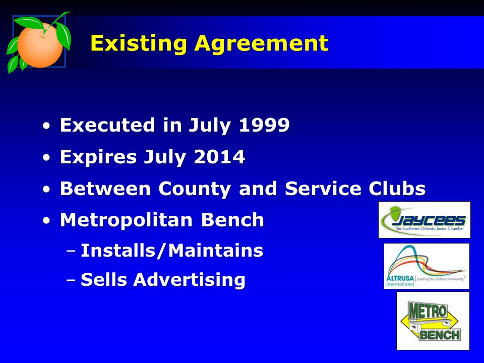 Executed in July 1999Executed in July 1999 Expires July 2014Expires July 2014 Between County and Service ClubsBetween County and Service Clubs Metropolitan BenchMetropolitan Bench –Installs/Maintains –Sells Advertising Existing Agreement