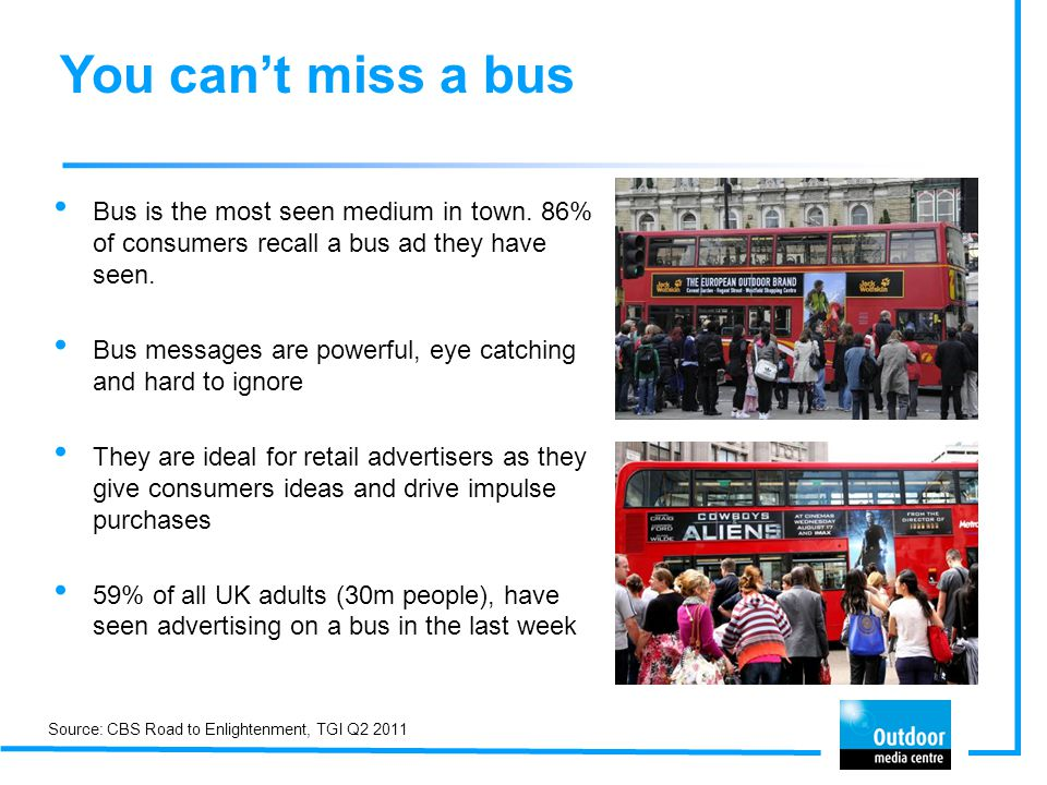 Huge coverage and frequency An average bus covers over 700 miles every week 65% of UKs ABC1s have seen bus advertising in the last week 74% of ABC1s in London have seen bus advertisements in the last week Source: DfT, TGI Q2 2011