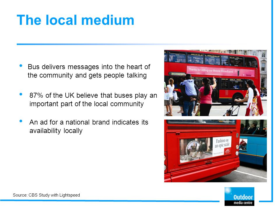The local medium Bus delivers messages into the heart of the community and gets people talking 87% of the UK believe that buses play an important part