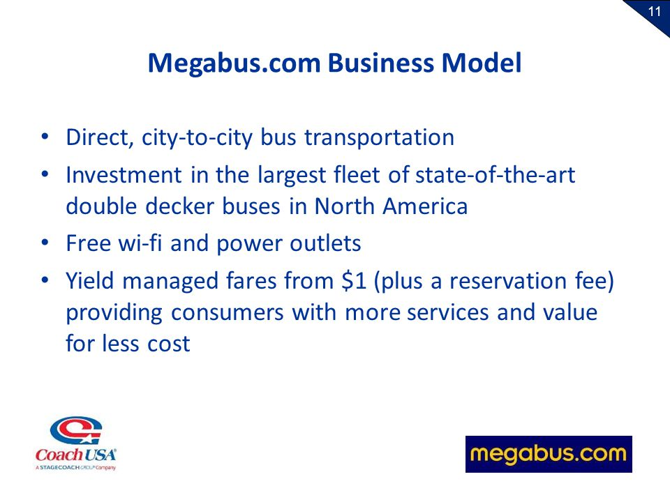 11 Megabus.com Business Model Direct, city-to-city bus transportation Investment in the largest fleet of state-of-the-art double decker buses in North America Free wi-fi and power outlets Yield managed fares from $1 (plus a reservation fee) providing consumers with more services and value for less cost
