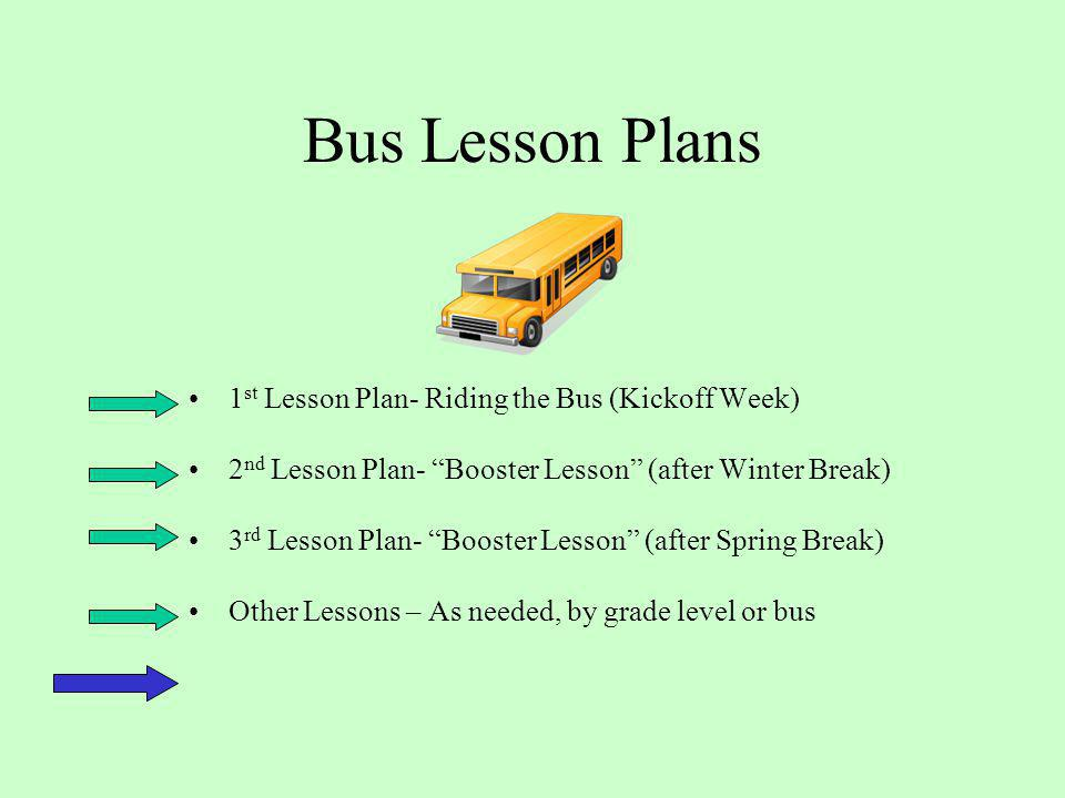 Bus Lesson Plans 1 st Lesson Plan- Riding the Bus (Kickoff Week) 2 nd Lesson Plan- Booster Lesson (after Winter Break) 3 rd Lesson Plan- Booster Lesson (after Spring Break) Other Lessons – As needed, by grade level or bus