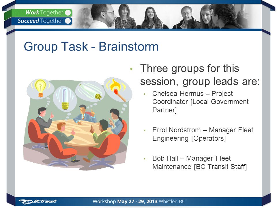 Group Task - Brainstorm Three groups for this session, group leads are: Chelsea Hermus – Project Coordinator [Local Government Partner] Errol Nordstrom – Manager Fleet Engineering [Operators] Bob Hall – Manager Fleet Maintenance [BC Transit Staff]