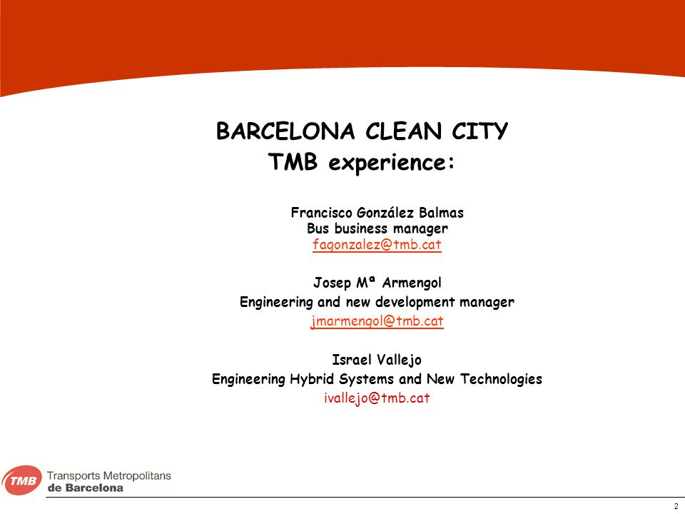 2 BARCELONA CLEAN CITY TMB experience: Francisco González Balmas Bus business manager fagonzalez@tmb.cat Josep Mª Armengol Engineering and new develop