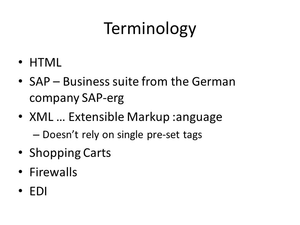 Terminology HTML SAP – Business suite from the German company SAP-erg XML … Extensible Markup :anguage – Doesnt rely on single pre-set tags Shopping Carts Firewalls EDI