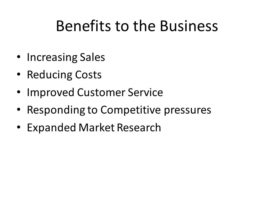 Benefits to the Business Increasing Sales Reducing Costs Improved Customer Service Responding to Competitive pressures Expanded Market Research