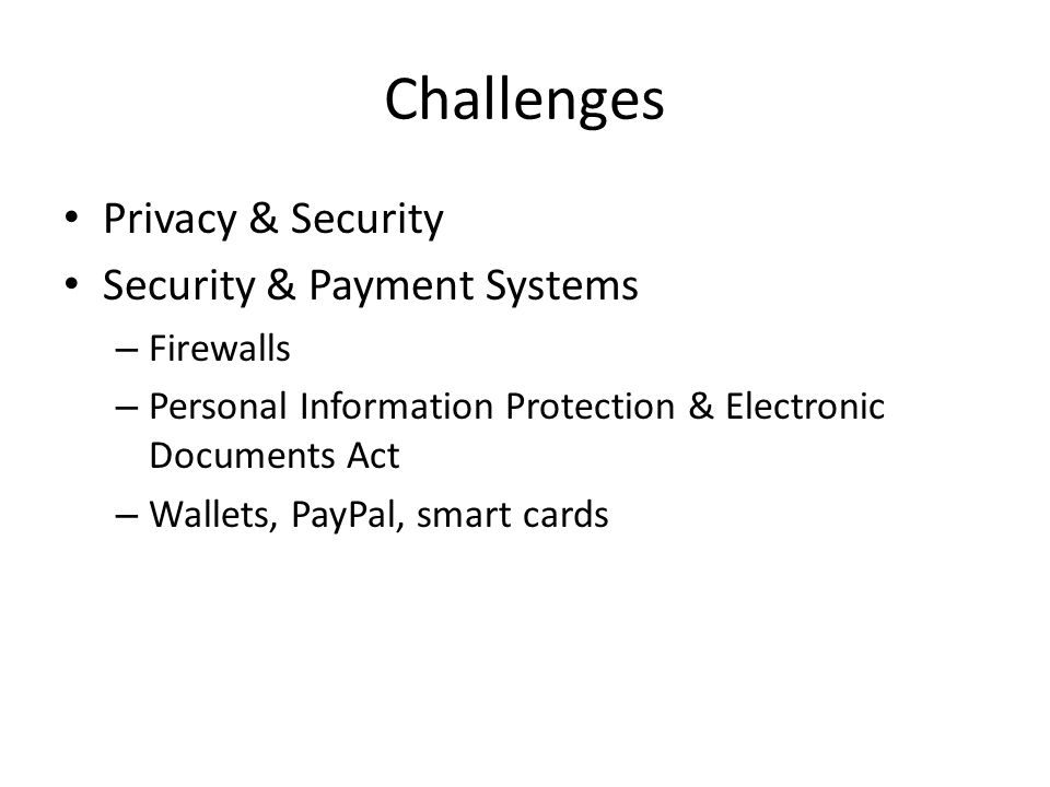 Challenges Privacy & Security Security & Payment Systems – Firewalls – Personal Information Protection & Electronic Documents Act – Wallets, PayPal, smart cards