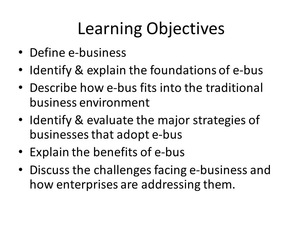 Learning Objectives Define e-business Identify & explain the foundations of e-bus Describe how e-bus fits into the traditional business environment Identify & evaluate the major strategies of businesses that adopt e-bus Explain the benefits of e-bus Discuss the challenges facing e-business and how enterprises are addressing them.