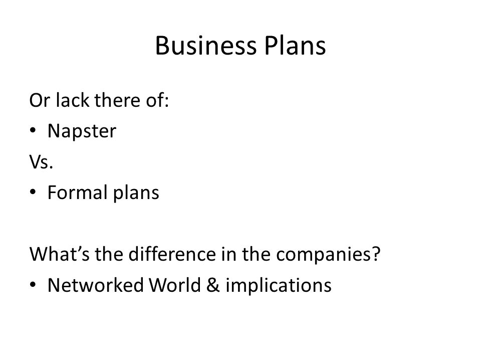 Business Plans Or lack there of: Napster Vs. Formal plans Whats the difference in the companies.