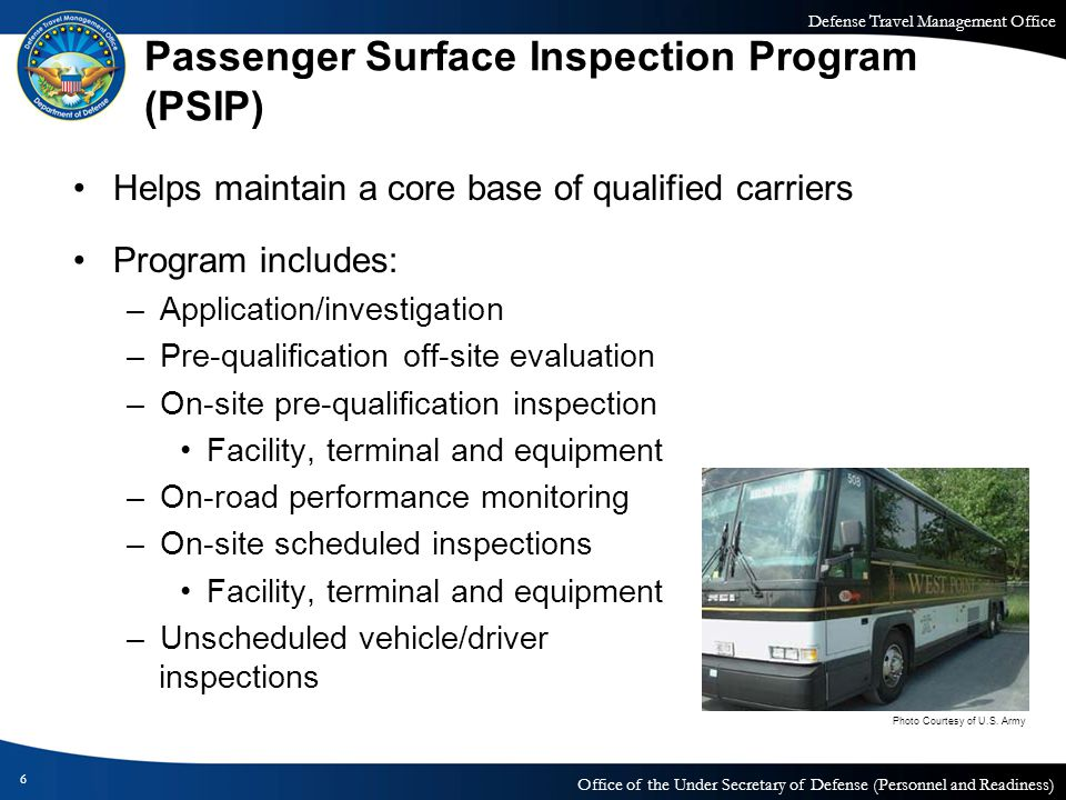 Defense Travel Management Office Office of the Under Secretary of Defense (Personnel and Readiness) Passenger Surface Inspection Program (continued) PSIP establishes a desired level of safety and compliance for DoD throughout the bus industry –Sets a higher level of accountability to ensure compliance with the Federal Motor Carrier Safety Regulation Drug and alcohol testing and driver qualification violations are among the most problematic compliance issues for carriers 7