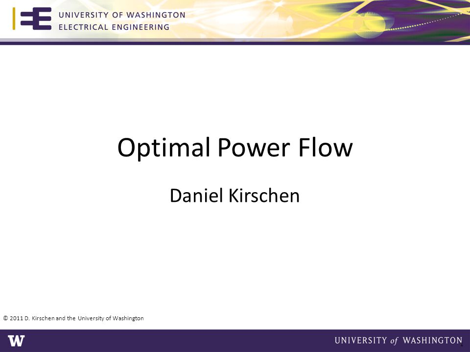 Optimal Power Flow Daniel Kirschen © 2011 D. Kirschen and the University of Washington 1
