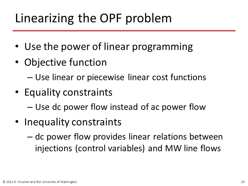 Linearizing the OPF problem Use the power of linear programming Objective function – Use linear or piecewise linear cost functions Equality constraint