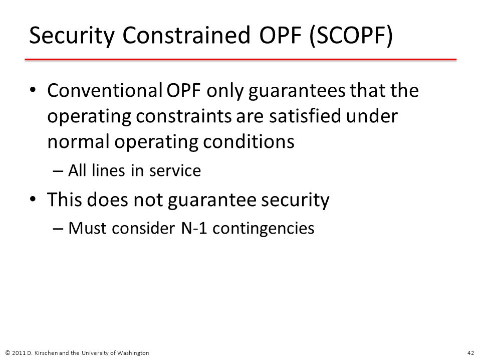 Security Constrained OPF (SCOPF) Conventional OPF only guarantees that the operating constraints are satisfied under normal operating conditions – All