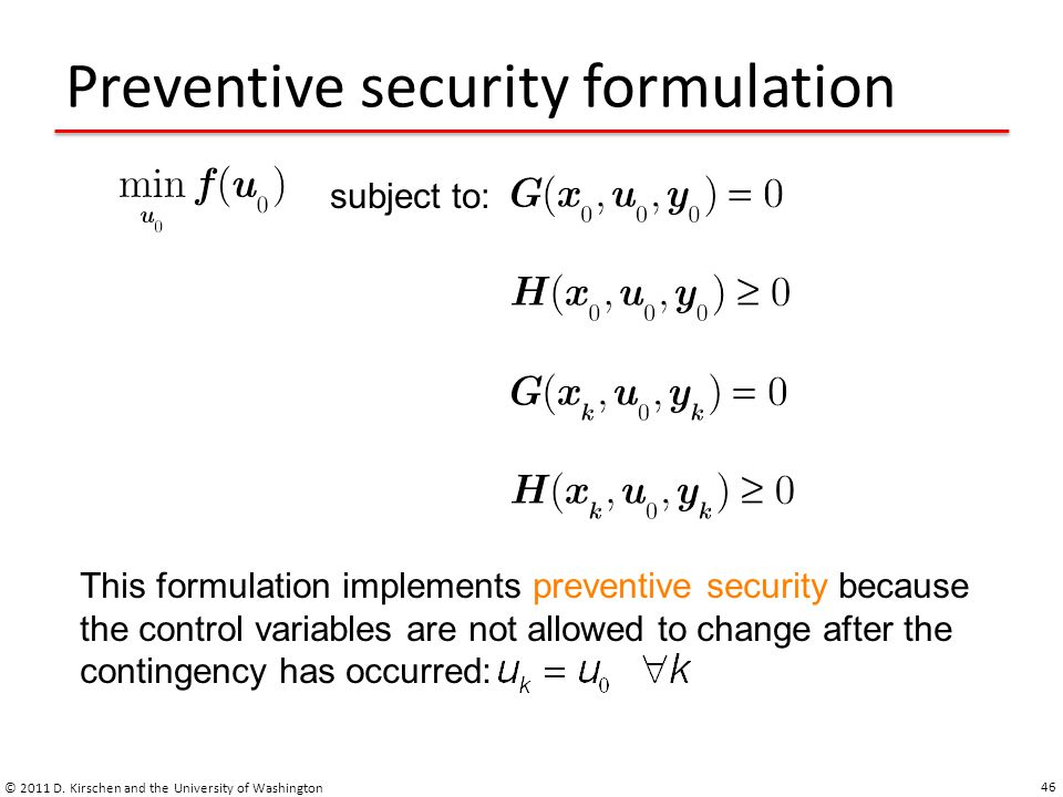 Preventive security formulation © 2011 D. Kirschen and the University of Washington 46 subject to: This formulation implements preventive security bec