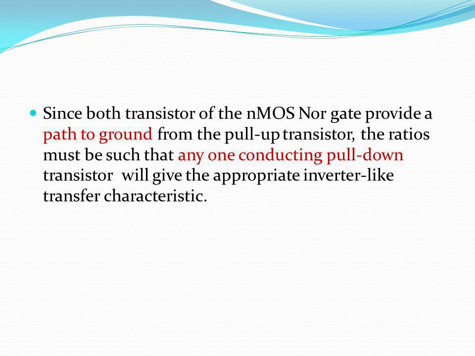 Since both transistor of the nMOS Nor gate provide a path to ground from the pull-up transistor, the ratios must be such that any one conducting pull-