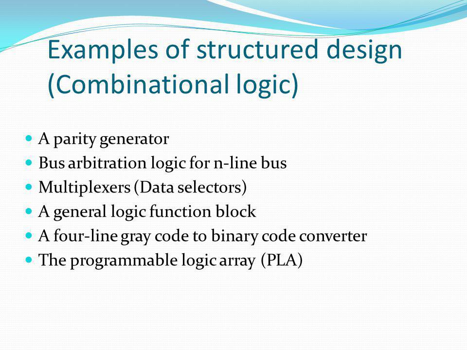 Examples of structured design (Combinational logic) A parity generator Bus arbitration logic for n-line bus Multiplexers (Data selectors) A general lo