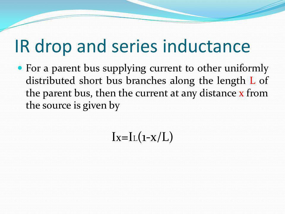 IR drop and series inductance For a parent bus supplying current to other uniformly distributed short bus branches along the length L of the parent bu