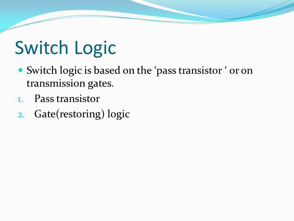 Switch Logic Switch logic is based on the pass transistor or on transmission gates. 1. Pass transistor 2. Gate(restoring) logic