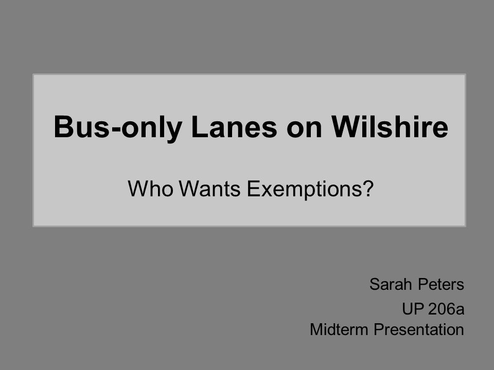 Bus-only Lanes on Wilshire Who Wants Exemptions? Sarah Peters UP 206a Midterm Presentation