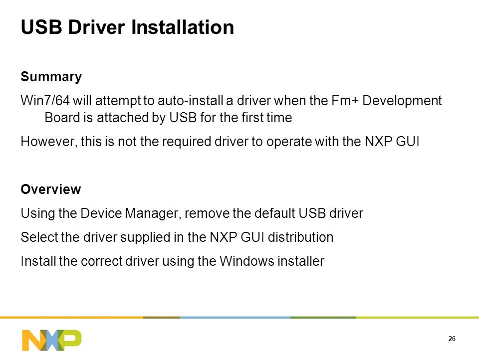 USB Driver Installation Summary Win7/64 will attempt to auto-install a driver when the Fm+ Development Board is attached by USB for the first time However, this is not the required driver to operate with the NXP GUI Overview Using the Device Manager, remove the default USB driver Select the driver supplied in the NXP GUI distribution Install the correct driver using the Windows installer 26