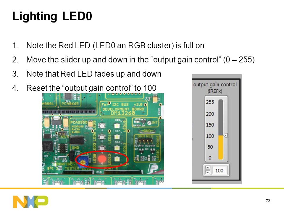 Lighting LED0 72 1.Note the Red LED (LED0 an RGB cluster) is full on 2.Move the slider up and down in the output gain control (0 – 255) 3.Note that Red LED fades up and down 4.Reset the output gain control to 100