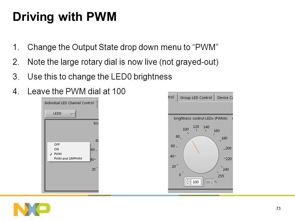 Driving with PWM 73 1.Change the Output State drop down menu to PWM 2.Note the large rotary dial is now live (not grayed-out) 3.Use this to change the LED0 brightness 4.Leave the PWM dial at 100