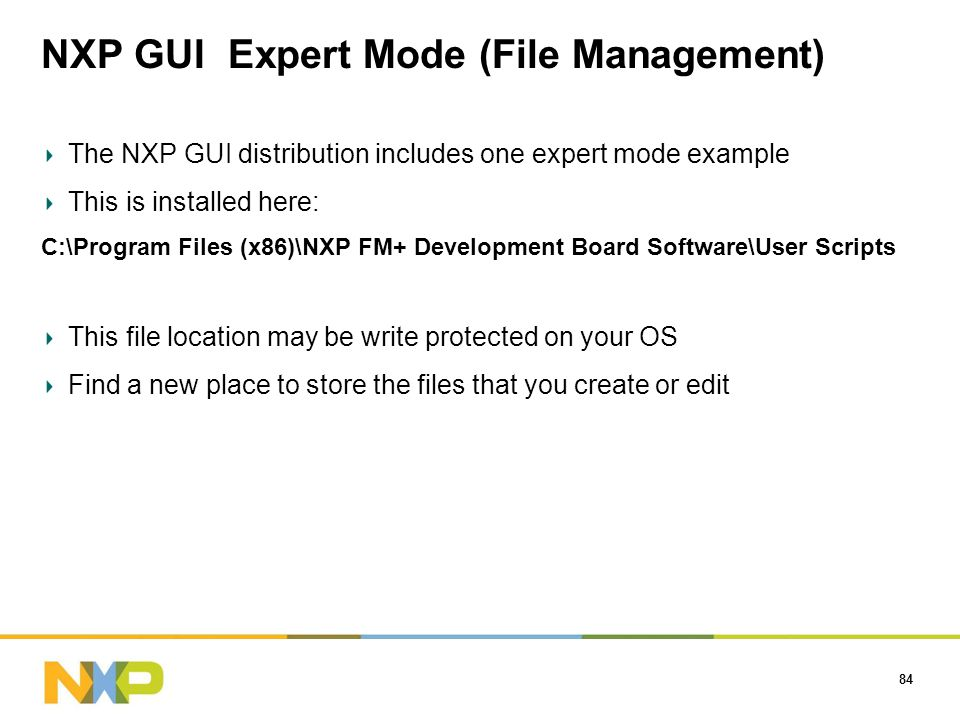 NXP GUI Expert Mode (File Management) 84 The NXP GUI distribution includes one expert mode example This is installed here: C:\Program Files (x86)\NXP FM+ Development Board Software\User Scripts This file location may be write protected on your OS Find a new place to store the files that you create or edit