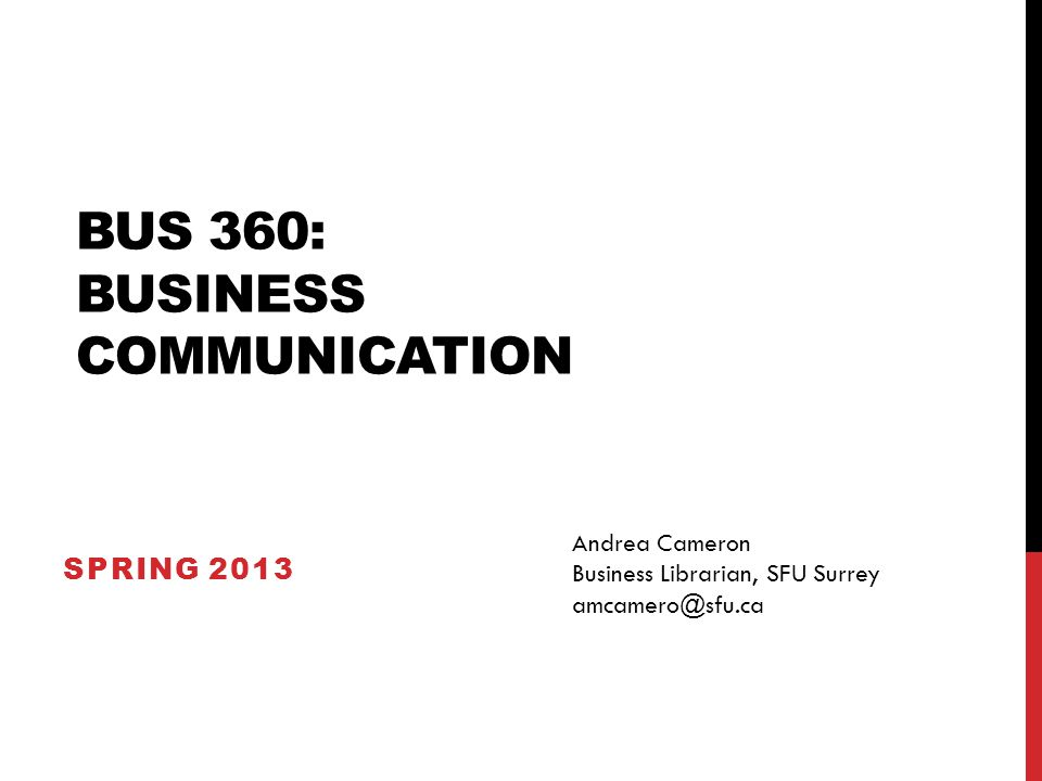 BUS 360: BUSINESS COMMUNICATION SPRING 2013 Andrea Cameron Business Librarian, SFU Surrey amcamero@sfu.ca