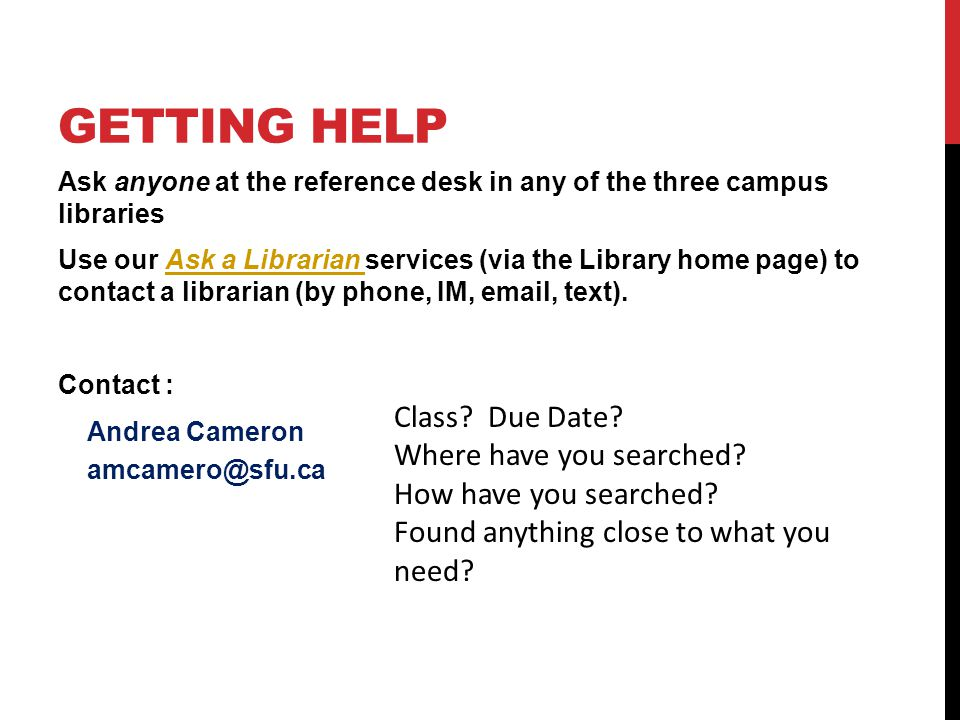 GETTING HELP Ask anyone at the reference desk in any of the three campus libraries Use our Ask a Librarian services (via the Library home page) to contact a librarian (by phone, IM, email, text).Ask a Librarian Contact : Andrea Cameron amcamero@sfu.ca Class.