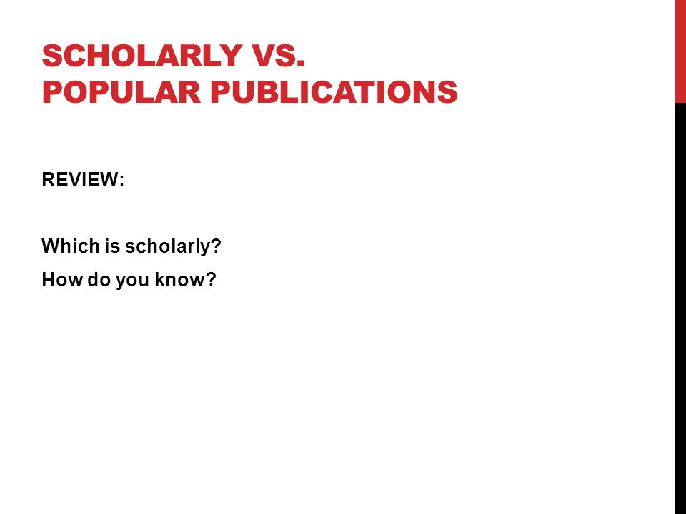 SCHOLARLY VS. POPULAR PUBLICATIONS REVIEW: Which is scholarly? How do you know?