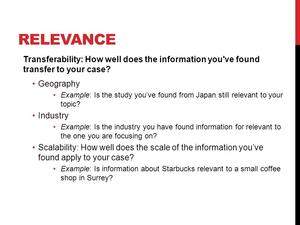 RELEVANCE Transferability: How well does the information you ve found transfer to your case.